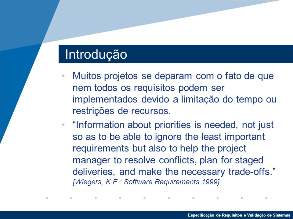 Especificação de Requisitos e Validação de Sistemas Introdução Muitos projetos se deparam com o fato de que nem todos os requisitos podem ser implementados devido a limitação do tempo ou restrições de recursos.
