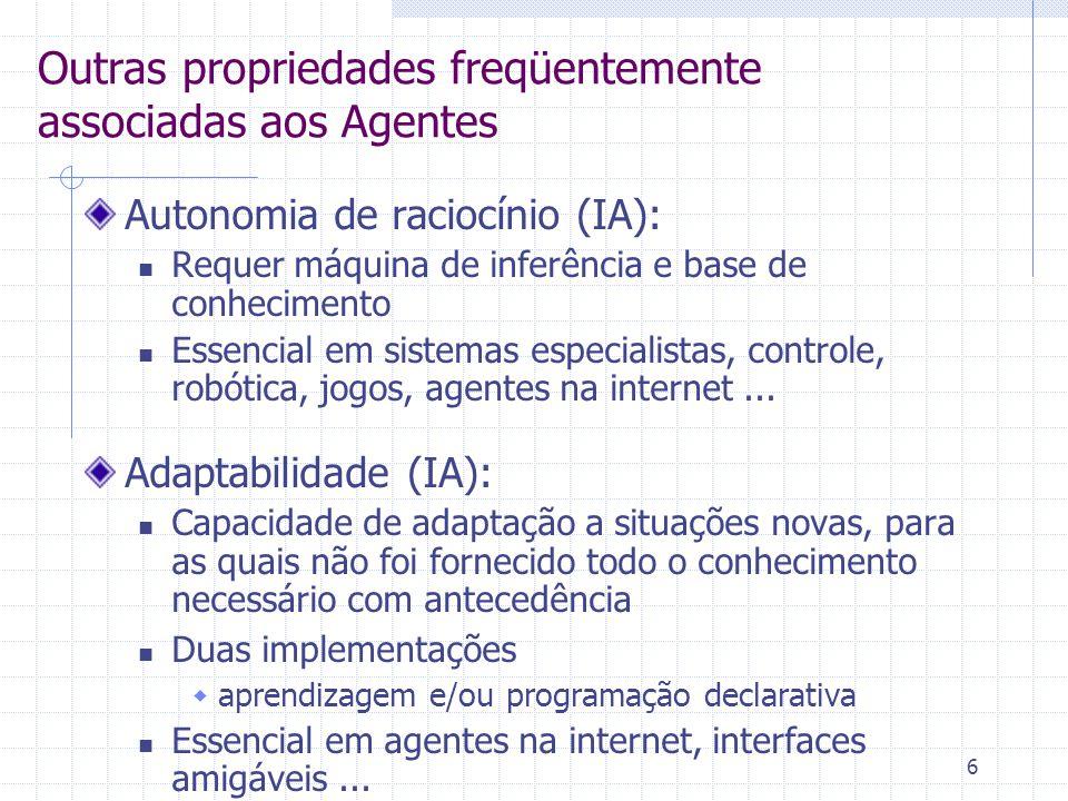 6 Outras propriedades freqüentemente associadas aos Agentes Autonomia de raciocínio (IA): Requer máquina de inferência e base de conhecimento Essencial em sistemas especialistas, controle, robótica, jogos, agentes na internet...