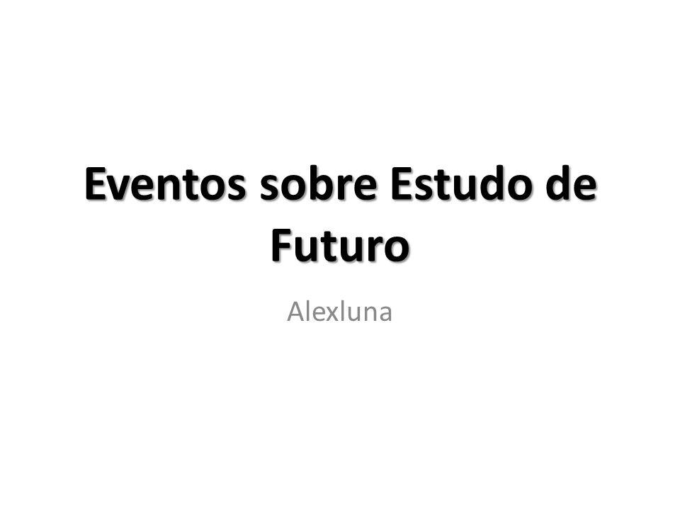 O que procurar.Eventos sobre Estudo de Futuro – Quando ocorreu.