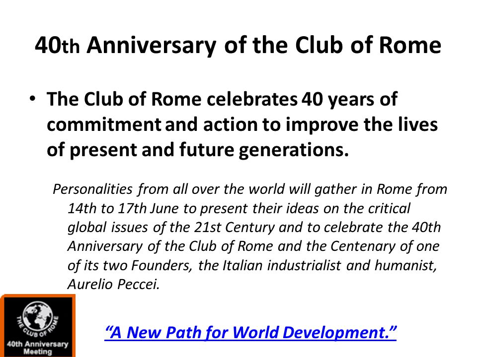 40 th Anniversary of the Club of Rome The Club of Rome celebrates 40 years of commitment and action to improve the lives of present and future generations.