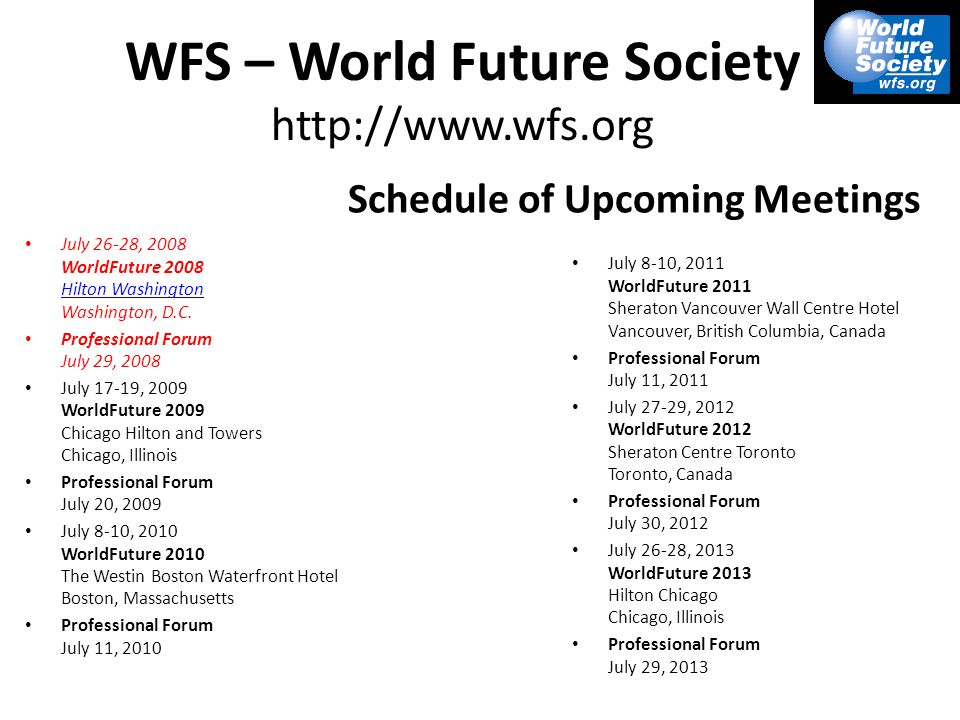WFS – World Future Society http://www.wfs.org Schedule of Upcoming Meetings July 26-28, 2008 WorldFuture 2008 Hilton Washington Washington, D.C.