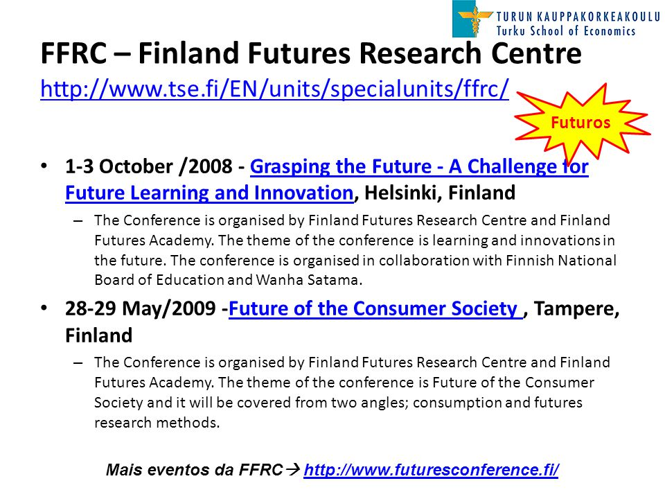 FFRC – Finland Futures Research Centre http://www.tse.fi/EN/units/specialunits/ffrc/ http://www.tse.fi/EN/units/specialunits/ffrc/ 1-3 October /2008 - Grasping the Future - A Challenge for Future Learning and Innovation, Helsinki, FinlandGrasping the Future - A Challenge for Future Learning and Innovation – The Conference is organised by Finland Futures Research Centre and Finland Futures Academy.