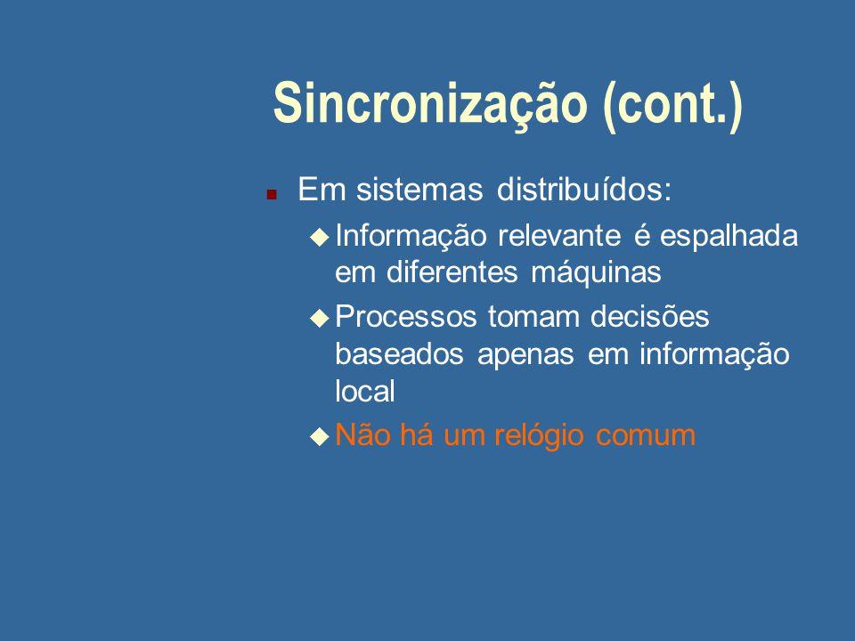 Sincronização (cont.) n Em sistemas distribuídos: u Informação relevante é espalhada em diferentes máquinas u Processos tomam decisões baseados apenas em informação local u Não há um relógio comum