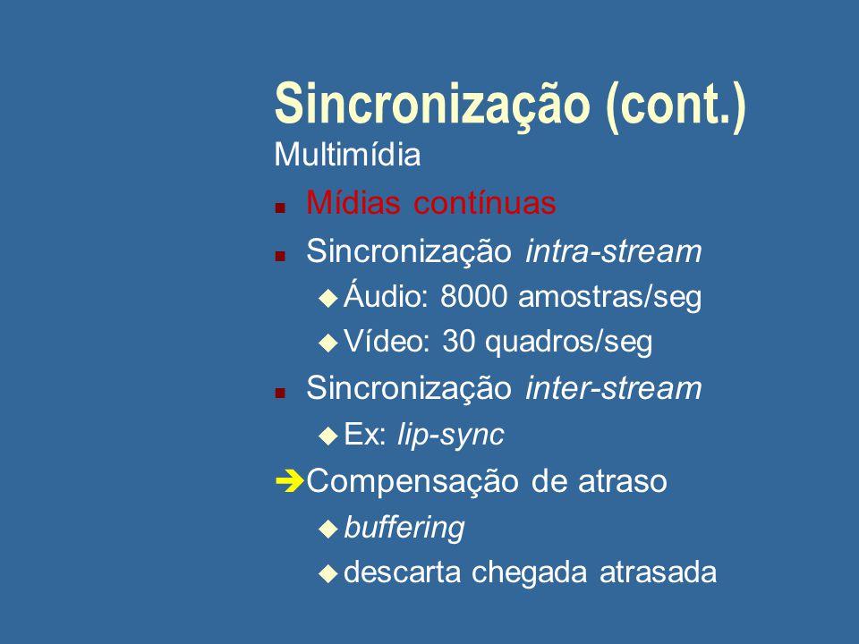 Sincronização (cont.) Multimídia n Mídias contínuas n Sincronização intra-stream u Áudio: 8000 amostras/seg u Vídeo: 30 quadros/seg n Sincronização inter-stream u Ex: lip-sync è Compensação de atraso u buffering u descarta chegada atrasada