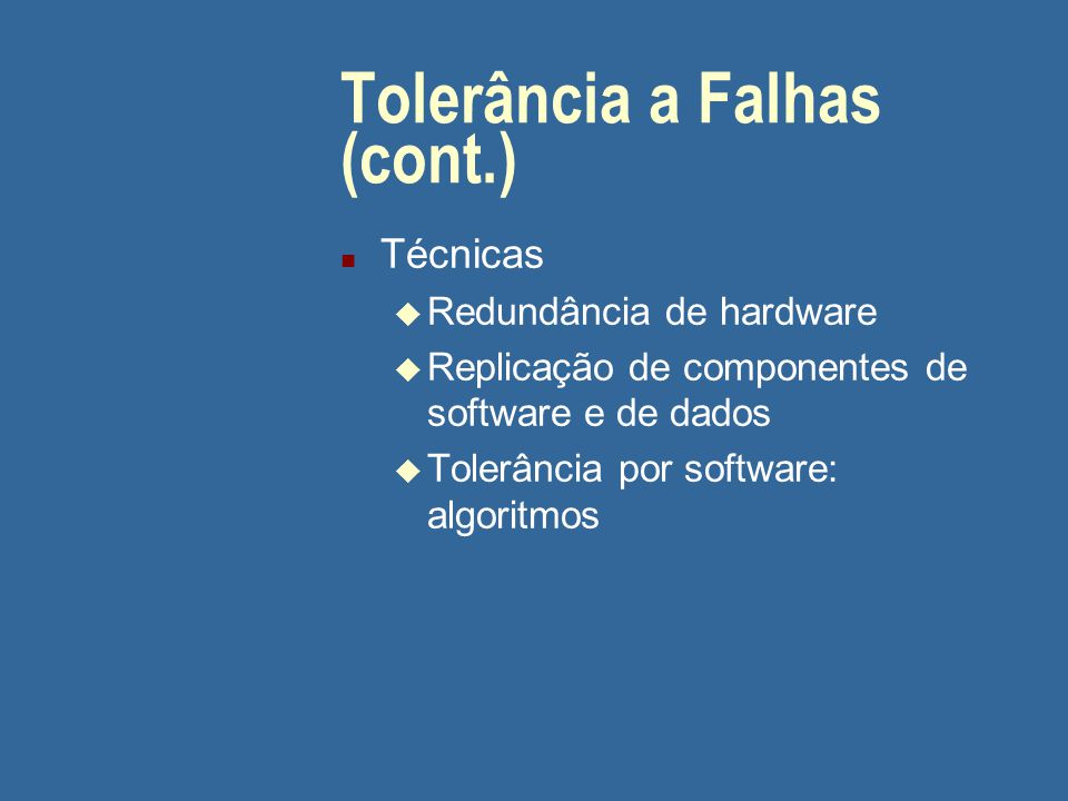 Tolerância a Falhas (cont.) n Técnicas u Redundância de hardware u Replicação de componentes de software e de dados u Tolerância por software: algoritmos