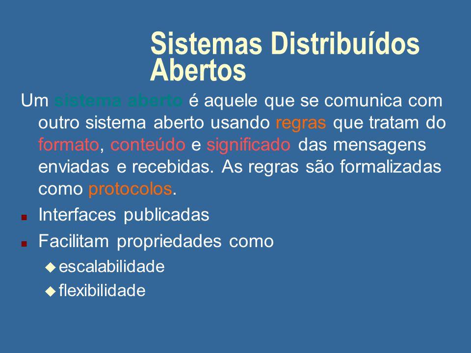 Sistemas Distribuídos Abertos Um sistema aberto é aquele que se comunica com outro sistema aberto usando regras que tratam do formato, conteúdo e significado das mensagens enviadas e recebidas.
