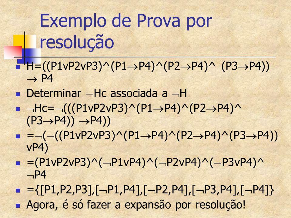 Exemplo de Prova por resolução H=((P1vP2vP3)^(P1  P4)^(P2  P4)^ (P3  P4))  P4 Determinar  Hc associada a  H  Hc=  (((P1vP2vP3)^(P1  P4)^(P2  P4)^ (P3  P4))  P4)) =  (  ((P1vP2vP3)^(P1  P4)^(P2  P4)^(P3  P4)) vP4) =(P1vP2vP3)^(  P1vP4)^(  P2vP4)^(  P3vP4)^  P4 ={[P1,P2,P3],[  P1,P4],[  P2,P4],[  P3,P4],[  P4]} Agora, é só fazer a expansão por resolução!