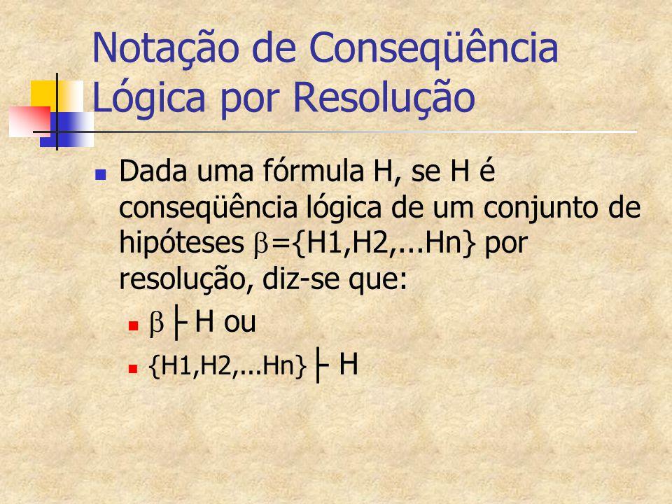 Notação de Conseqüência Lógica por Resolução Dada uma fórmula H, se H é conseqüência lógica de um conjunto de hipóteses  ={H1,H2,...Hn} por resolução, diz-se que:  ├ H ou {H1,H2,...Hn} ├ H