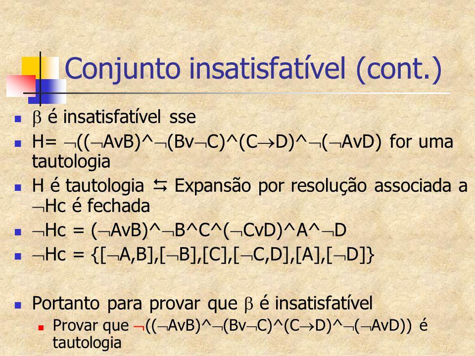 Conjunto insatisfatível (cont.)  é insatisfatível sse H=  ((  AvB)^  (Bv  C)^(C  D)^  (  AvD) for uma tautologia H é tautologia  Expansão por resolução associada a  Hc é fechada  Hc = (  AvB)^  B^C^(  CvD)^A^  D  Hc = {[  A,B],[  B],[C],[  C,D],[A],[  D]} Portanto para provar que  é insatisfatível Provar que  ((  AvB)^  (Bv  C)^(C  D)^  (  AvD)) é tautologia