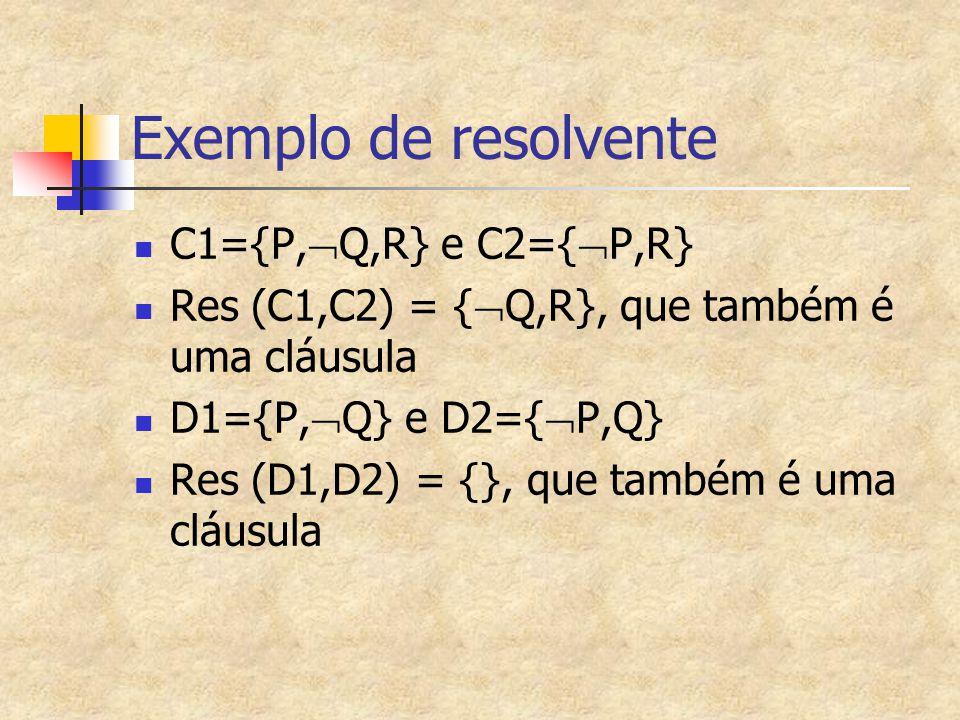 Exemplo de resolvente C1={P,  Q,R} e C2={  P,R} Res (C1,C2) = {  Q,R}, que também é uma cláusula D1={P,  Q} e D2={  P,Q} Res (D1,D2) = {}, que ta
