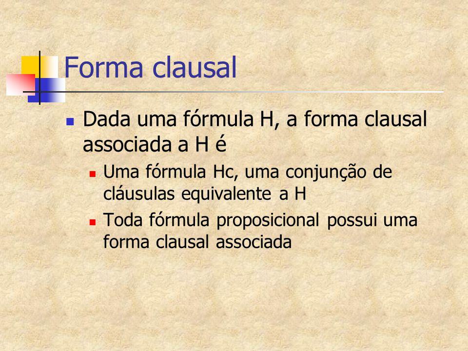 Forma clausal Dada uma fórmula H, a forma clausal associada a H é Uma fórmula Hc, uma conjunção de cláusulas equivalente a H Toda fórmula proposicional possui uma forma clausal associada