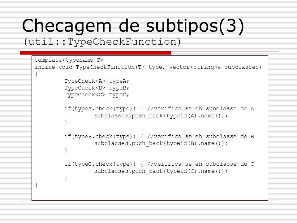 Checagem de subtipos(3) (util::TypeCheckFunction) template inline void TypeCheckFunction(T* type, vector & subclasses) { TypeCheck typeA; TypeCheck ty