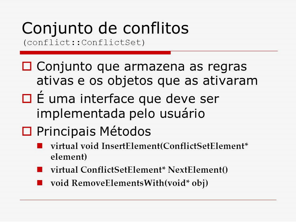 Conjunto de conflitos (conflict::ConflictSet)  Conjunto que armazena as regras ativas e os objetos que as ativaram  É uma interface que deve ser implementada pelo usuário  Principais Métodos virtual void InsertElement(ConflictSetElement* element) virtual ConflictSetElement* NextElement() void RemoveElementsWith(void* obj)