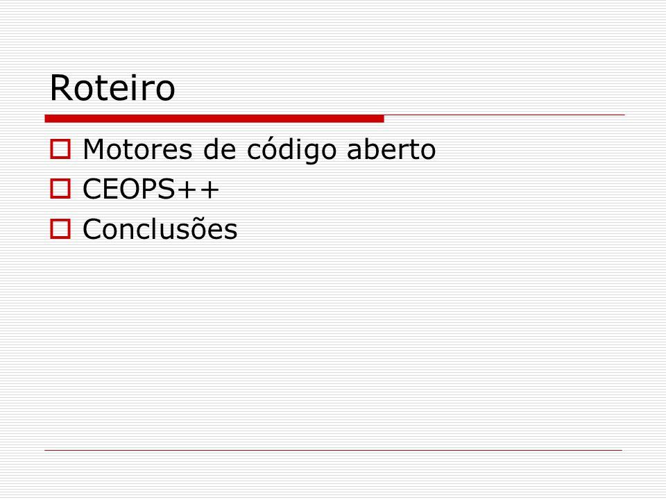 Roteiro  Motores de código aberto  CEOPS++  Conclusões