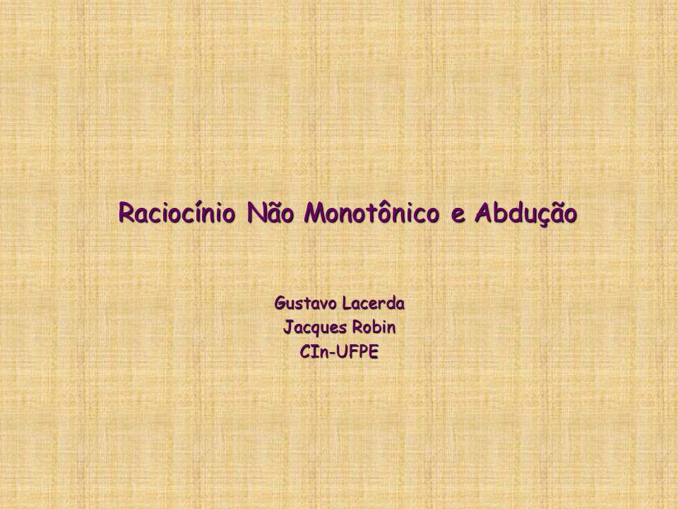 Raciocínio Não Monotônico e Abdução Gustavo Lacerda Jacques Robin CIn-UFPE