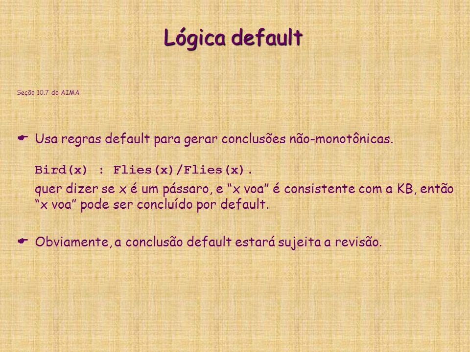 Lógica default Seção 10.7 do AIMA   Usa regras default para gerar conclusões não-monotônicas. Bird(x) : Flies(x)/Flies(x). quer dizer se x é um páss
