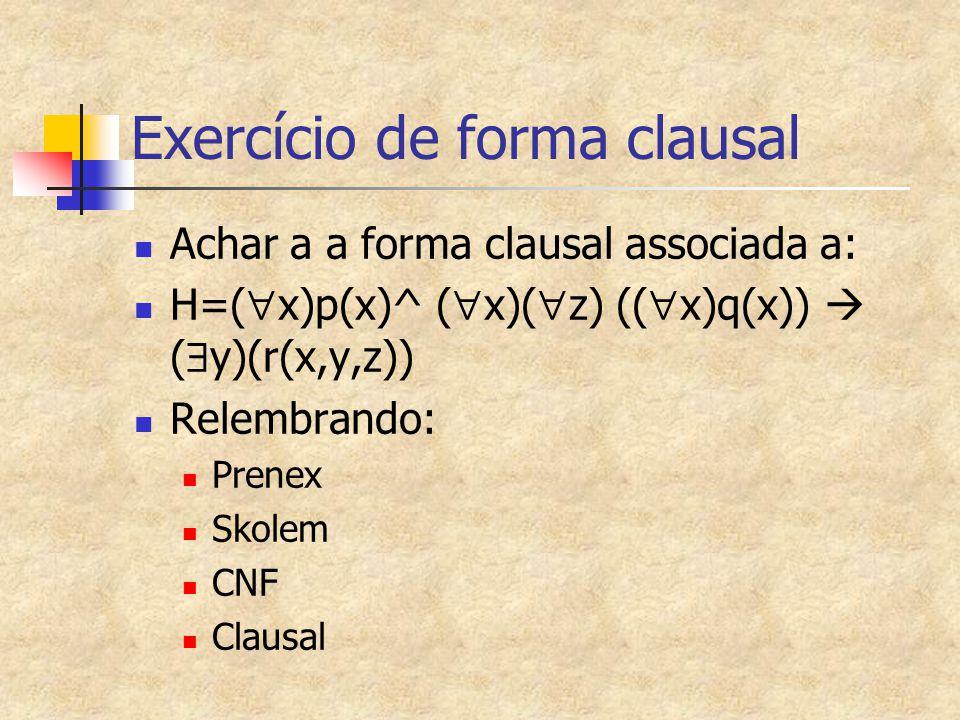 Exercício de forma clausal Achar a a forma clausal associada a: H=(  x)p(x)^ (  x)(  z) ((  x)q(x))  (  y)(r(x,y,z)) Relembrando: Prenex Skolem