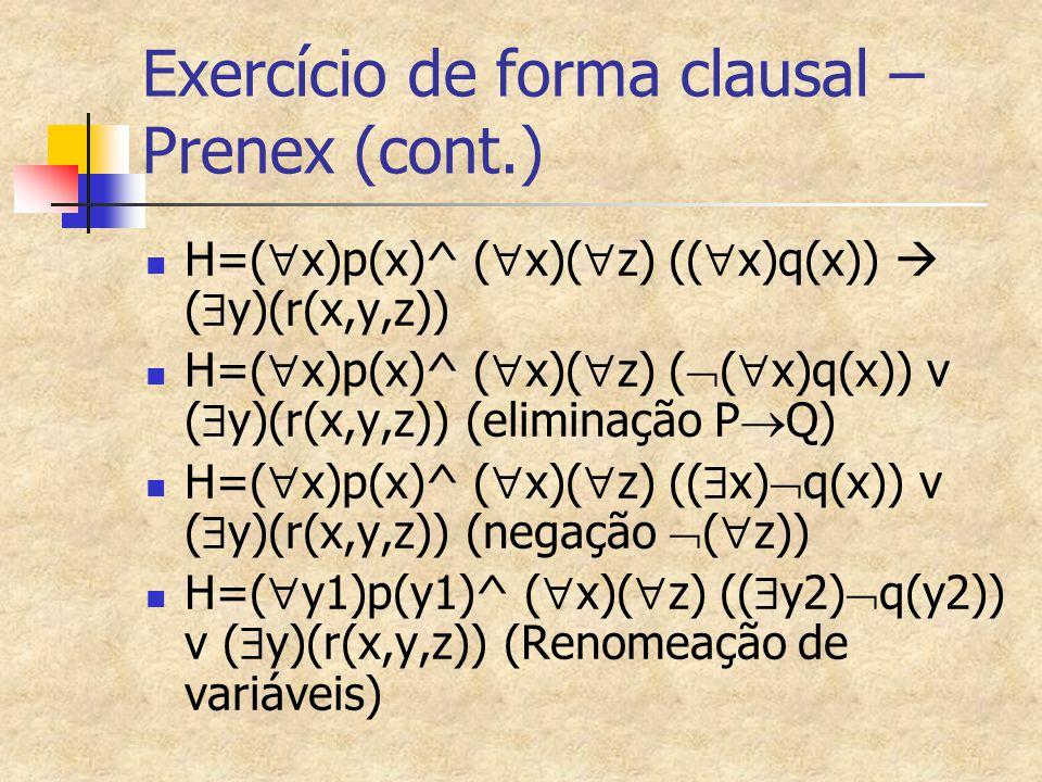 Exercício de forma clausal – Prenex (cont.) H=(  x)p(x)^ (  x)(  z) ((  x)q(x))  (  y)(r(x,y,z)) H=(  x)p(x)^ (  x)(  z) (  (  x)q(x)) v (