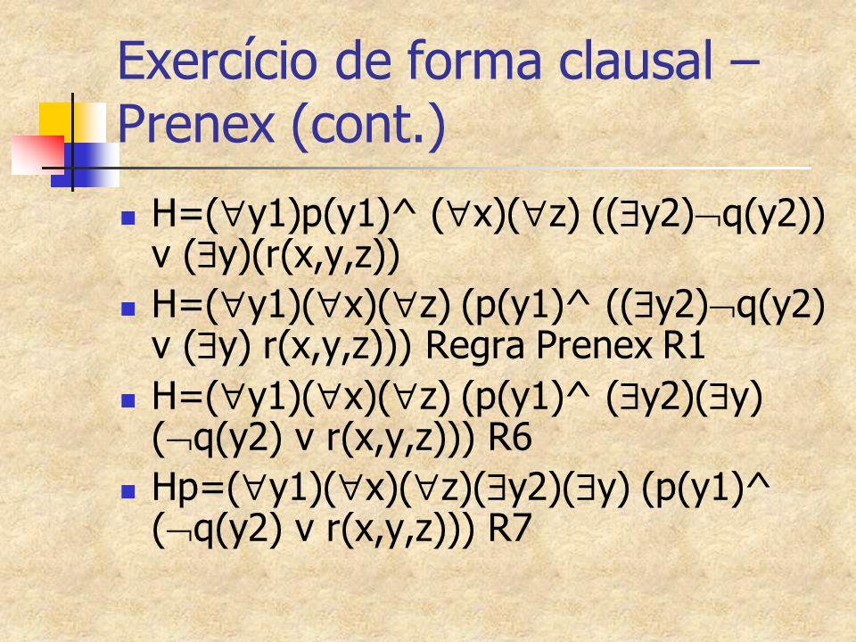 Exercício de forma clausal – Prenex (cont.) H=(  y1)p(y1)^ (  x)(  z) ((  y2)  q(y2)) v (  y)(r(x,y,z)) H=(  y1)(  x)(  z) (p(y1)^ ((  y2) 