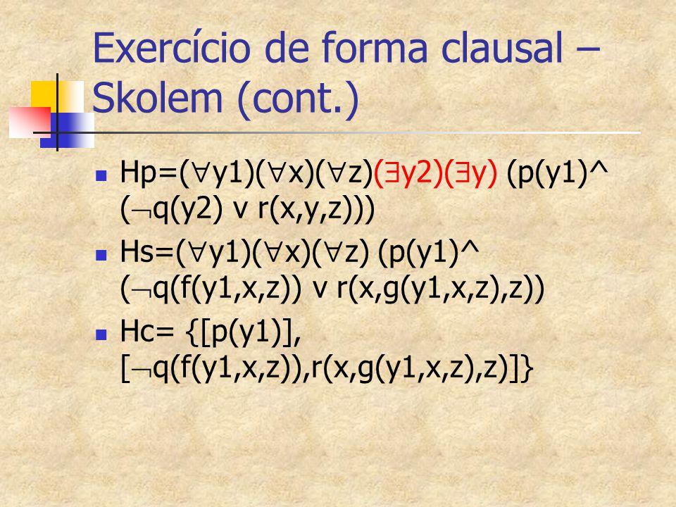 Exercício de forma clausal – Skolem (cont.) Hp=(  y1)(  x)(  z)(  y2)(  y) (p(y1)^ (  q(y2) v r(x,y,z))) Hs=(  y1)(  x)(  z) (p(y1)^ (  q(f(