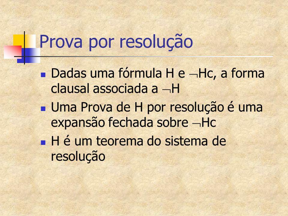 Prova por resolução Dadas uma fórmula H e  Hc, a forma clausal associada a  H Uma Prova de H por resolução é uma expansão fechada sobre  Hc H é um