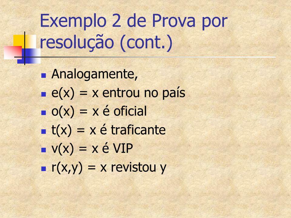 Exemplo 2 de Prova por resolução (cont.) Analogamente, e(x) = x entrou no país o(x) = x é oficial t(x) = x é traficante v(x) = x é VIP r(x,y) = x revi