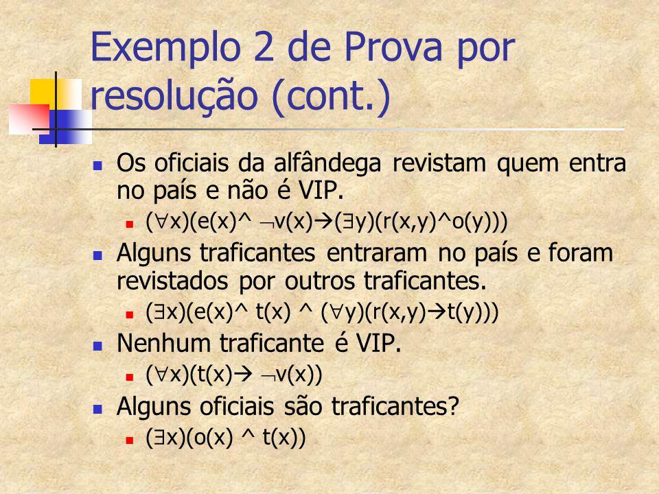 Exemplo 2 de Prova por resolução (cont.) Os oficiais da alfândega revistam quem entra no país e não é VIP. (  x)(e(x)^  v(x)  (  y)(r(x,y)^o(y)))