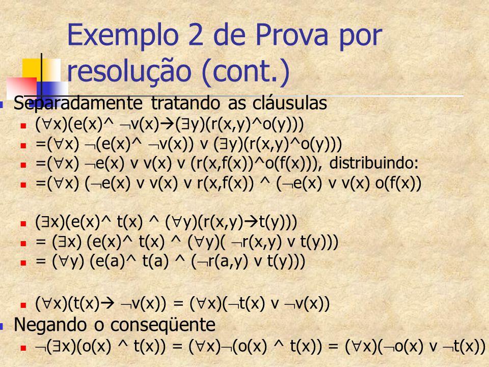 Exemplo 2 de Prova por resolução (cont.) Separadamente tratando as cláusulas (  x)(e(x)^  v(x)  (  y)(r(x,y)^o(y))) =(  x)  (e(x)^  v(x)) v ( 