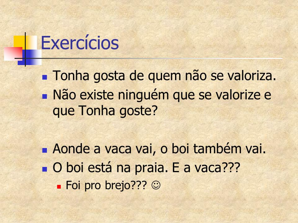 Exercícios Tonha gosta de quem não se valoriza. Não existe ninguém que se valorize e que Tonha goste? Aonde a vaca vai, o boi também vai. O boi está n