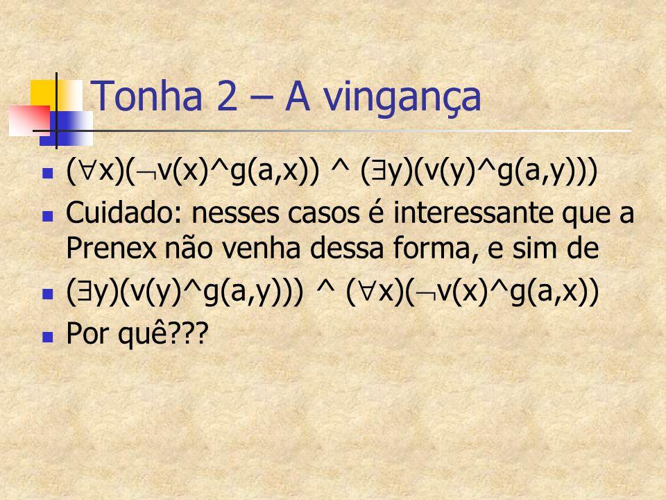 Tonha 2 – A vingança (  x)(  v(x)^g(a,x)) ^ (  y)(v(y)^g(a,y))) Cuidado: nesses casos é interessante que a Prenex não venha dessa forma, e sim de (