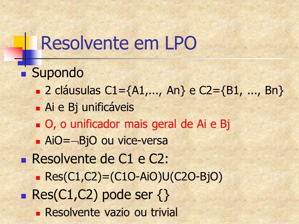 Resolvente em LPO Supondo 2 cláusulas C1={A1,..., An} e C2={B1,..., Bn} Ai e Bj unificáveis O, o unificador mais geral de Ai e Bj AiO=  BjO ou vice-v