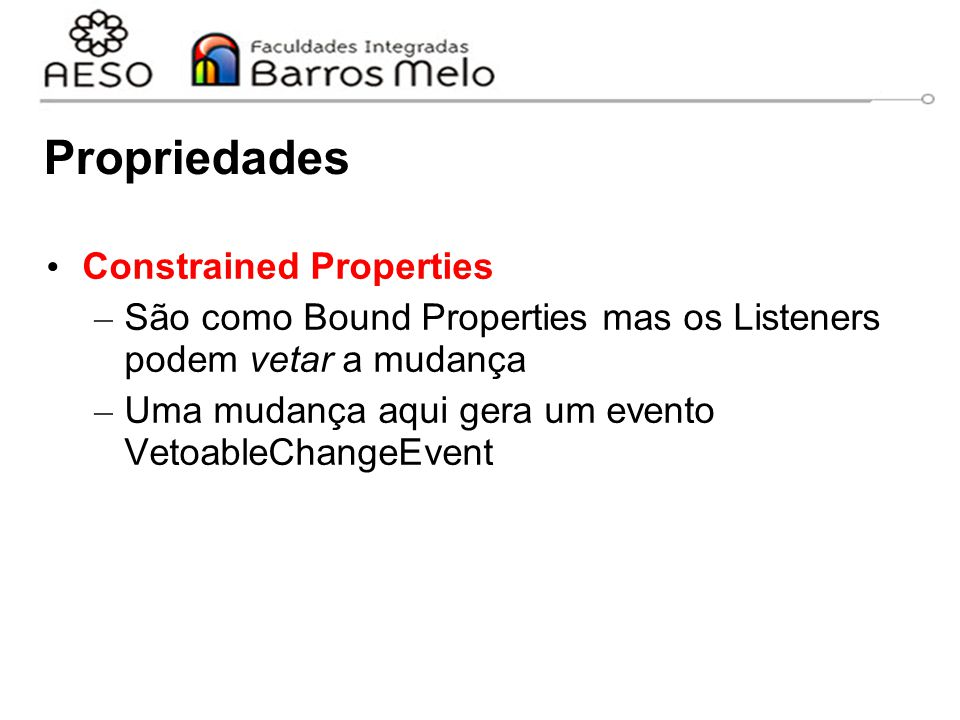 Propriedades Constrained Properties – São como Bound Properties mas os Listeners podem vetar a mudança – Uma mudança aqui gera um evento VetoableChangeEvent