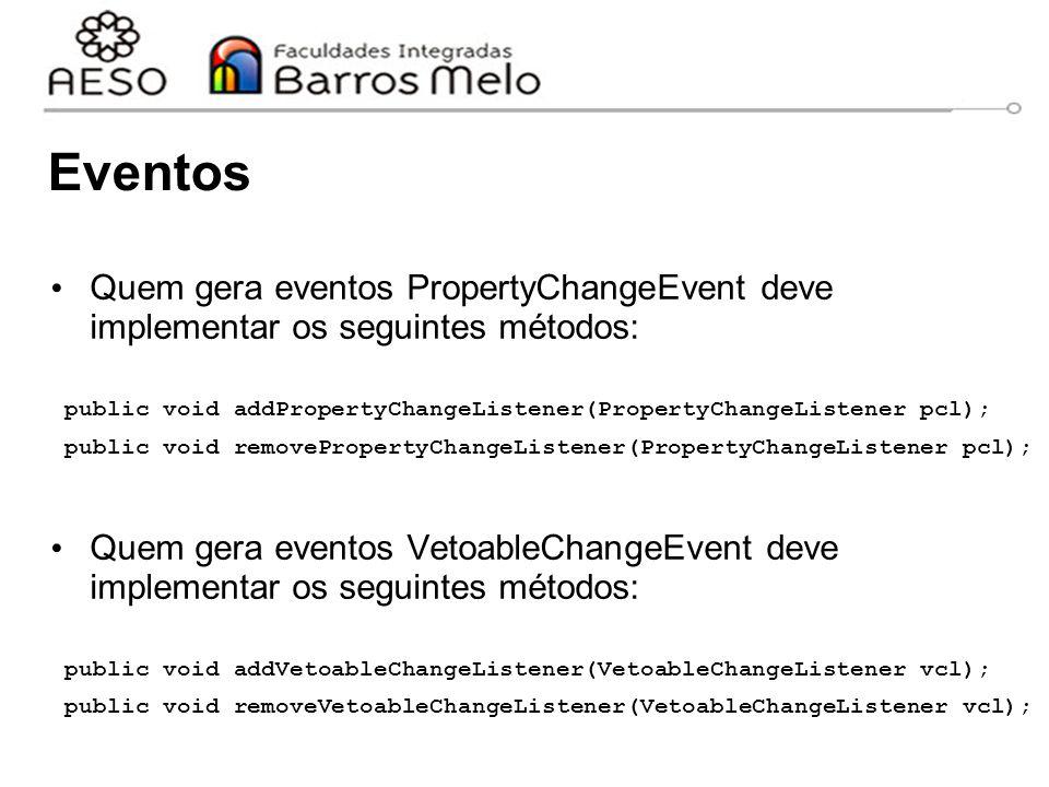 Eventos Quem gera eventos PropertyChangeEvent deve implementar os seguintes métodos: public void addPropertyChangeListener(PropertyChangeListener pcl); public void removePropertyChangeListener(PropertyChangeListener pcl); Quem gera eventos VetoableChangeEvent deve implementar os seguintes métodos: public void addVetoableChangeListener(VetoableChangeListener vcl); public void removeVetoableChangeListener(VetoableChangeListener vcl);