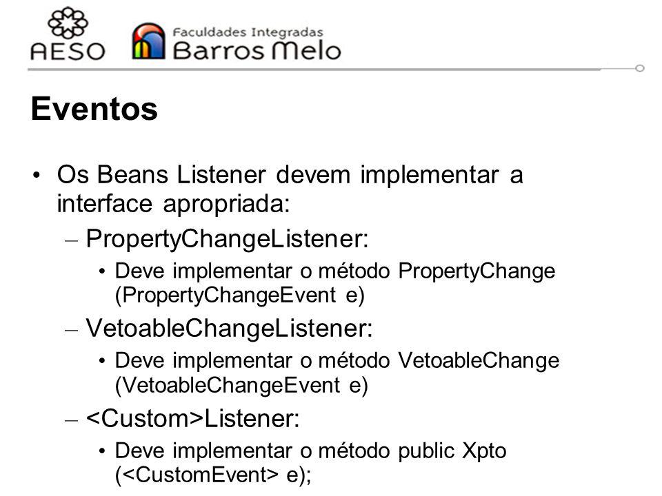 Eventos Os Beans Listener devem implementar a interface apropriada: – PropertyChangeListener: Deve implementar o método PropertyChange (PropertyChangeEvent e) – VetoableChangeListener: Deve implementar o método VetoableChange (VetoableChangeEvent e) – Listener: Deve implementar o método public Xpto ( e);