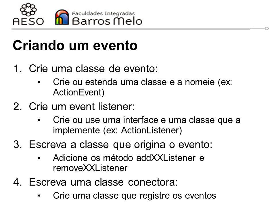 Criando um evento 1.Crie uma classe de evento: Crie ou estenda uma classe e a nomeie (ex: ActionEvent) 2.Crie um event listener: Crie ou use uma interface e uma classe que a implemente (ex: ActionListener) 3.Escreva a classe que origina o evento: Adicione os método addXXListener e removeXXListener 4.Escreva uma classe conectora: Crie uma classe que registre os eventos