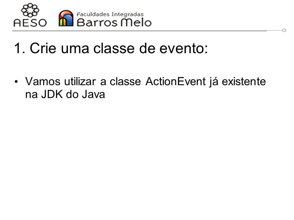 1. Crie uma classe de evento: Vamos utilizar a classe ActionEvent já existente na JDK do Java