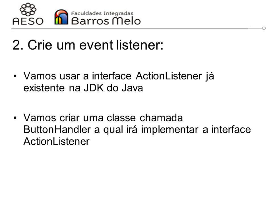 2. Crie um event listener: Vamos usar a interface ActionListener já existente na JDK do Java Vamos criar uma classe chamada ButtonHandler a qual irá i