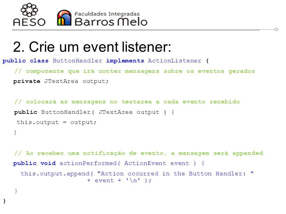 2. Crie um event listener: public class ButtonHandler implements ActionListener { // componente que irá conter mensagens sobre os eventos gerados priv