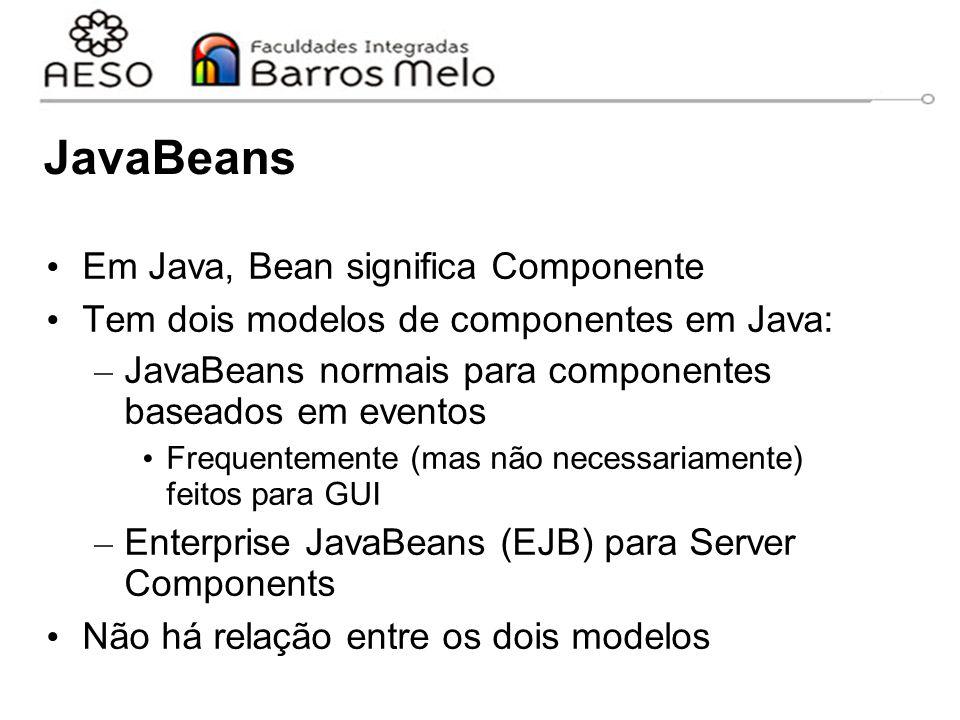 JavaBeans Em Java, Bean significa Componente Tem dois modelos de componentes em Java: – JavaBeans normais para componentes baseados em eventos Frequentemente (mas não necessariamente) feitos para GUI – Enterprise JavaBeans (EJB) para Server Components Não há relação entre os dois modelos