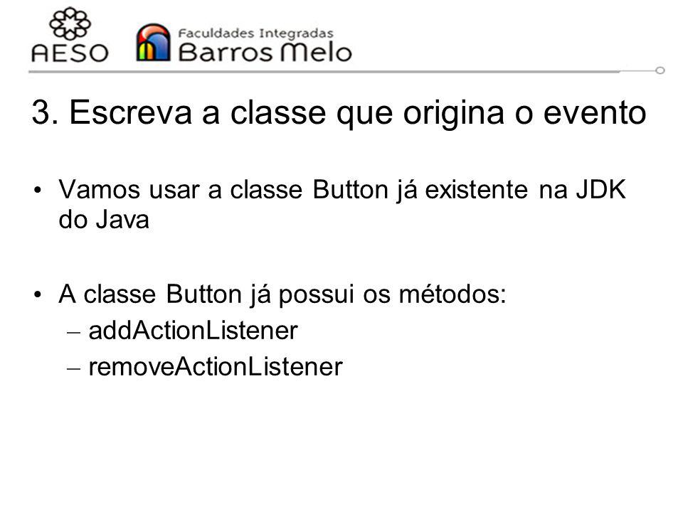 3. Escreva a classe que origina o evento Vamos usar a classe Button já existente na JDK do Java A classe Button já possui os métodos: – addActionListe
