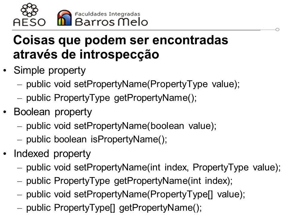 Coisas que podem ser encontradas através de introspecção Simple property – public void setPropertyName(PropertyType value); – public PropertyType getPropertyName(); Boolean property – public void setPropertyName(boolean value); – public boolean isPropertyName(); Indexed property – public void setPropertyName(int index, PropertyType value); – public PropertyType getPropertyName(int index); – public void setPropertyName(PropertyType[] value); – public PropertyType[] getPropertyName();