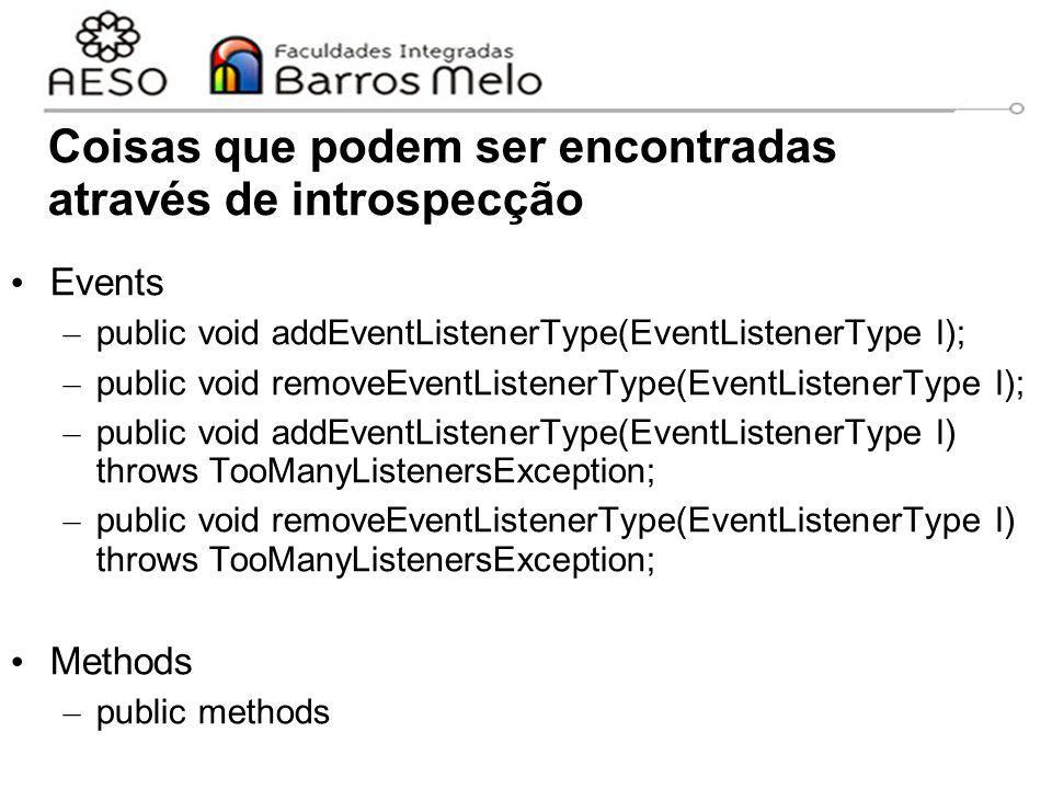 Coisas que podem ser encontradas através de introspecção Events – public void addEventListenerType(EventListenerType l); – public void removeEventListenerType(EventListenerType l); – public void addEventListenerType(EventListenerType l) throws TooManyListenersException; – public void removeEventListenerType(EventListenerType l) throws TooManyListenersException; Methods – public methods