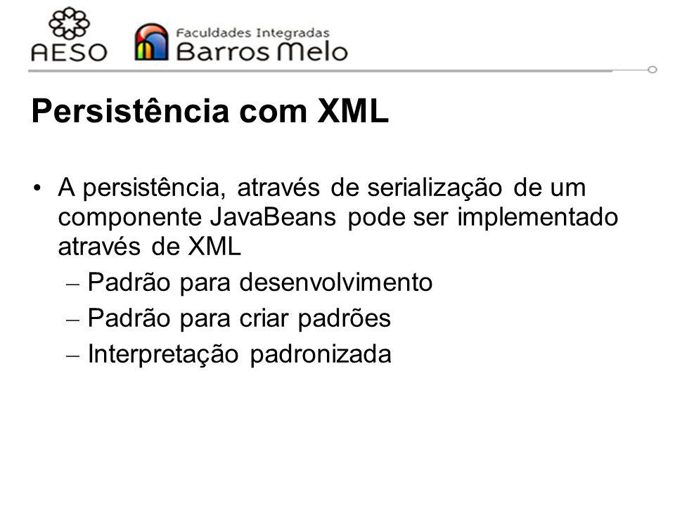 Persistência com XML A persistência, através de serialização de um componente JavaBeans pode ser implementado através de XML – Padrão para desenvolvimento – Padrão para criar padrões – Interpretação padronizada