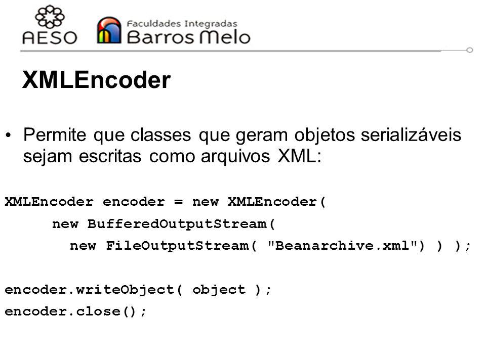XMLEncoder Permite que classes que geram objetos serializáveis sejam escritas como arquivos XML: XMLEncoder encoder = new XMLEncoder( new BufferedOutputStream( new FileOutputStream( Beanarchive.xml ) ) ); encoder.writeObject( object ); encoder.close();
