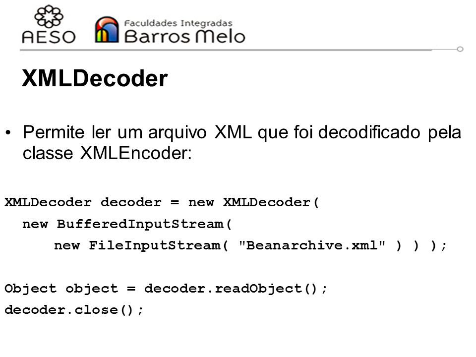 XMLDecoder Permite ler um arquivo XML que foi decodificado pela classe XMLEncoder: XMLDecoder decoder = new XMLDecoder( new BufferedInputStream( new FileInputStream( Beanarchive.xml ) ) ); Object object = decoder.readObject(); decoder.close();