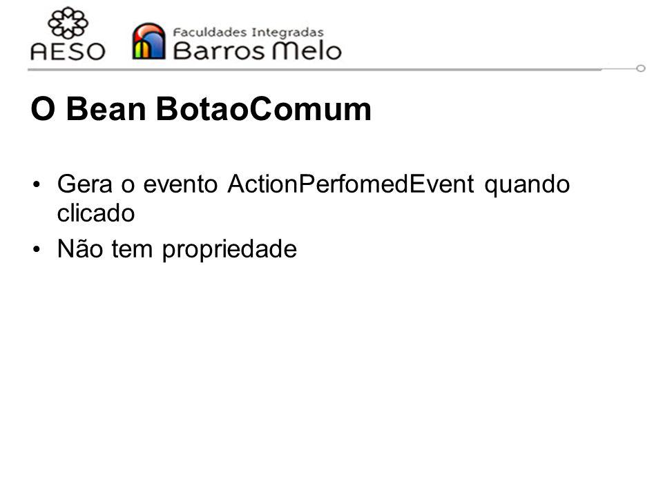 O Bean BotaoComum Gera o evento ActionPerfomedEvent quando clicado Não tem propriedade