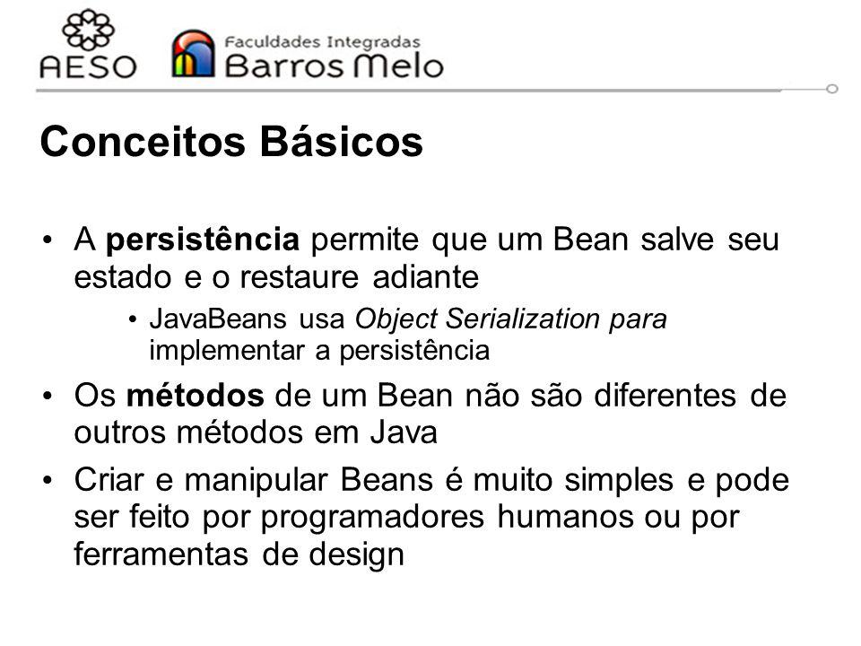 Conceitos Básicos A persistência permite que um Bean salve seu estado e o restaure adiante JavaBeans usa Object Serialization para implementar a persistência Os métodos de um Bean não são diferentes de outros métodos em Java Criar e manipular Beans é muito simples e pode ser feito por programadores humanos ou por ferramentas de design