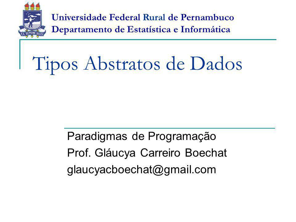 Tipos Abstratos de Dados Paradigmas de Programação Prof. Gláucya Carreiro Boechat glaucyacboechat@gmail.com Universidade Federal Rural de Pernambuco D