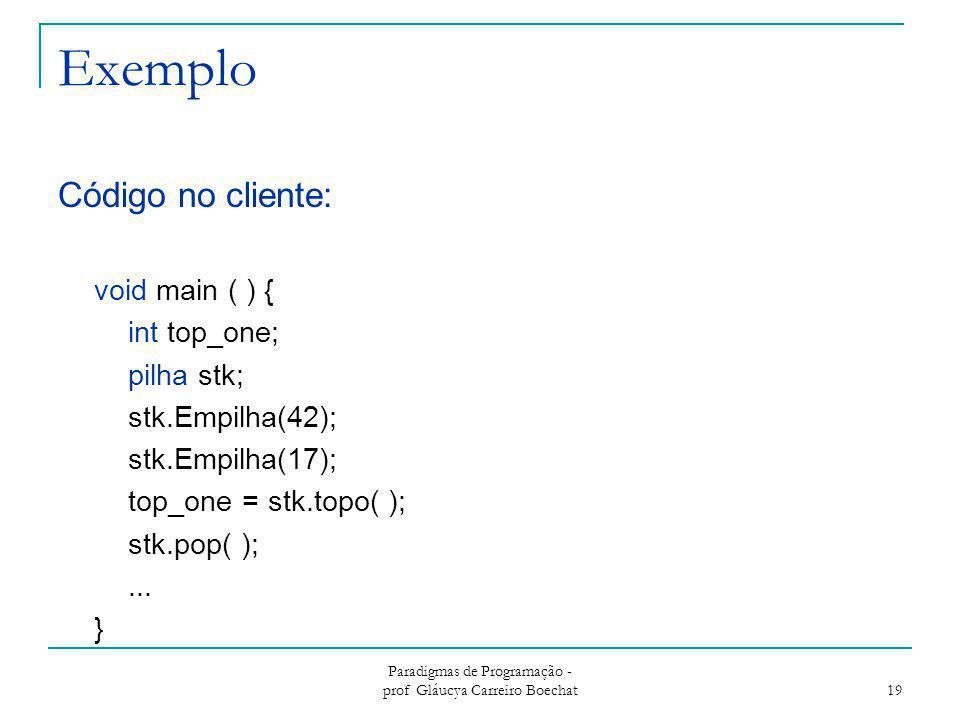 Exemplo Código no cliente: void main ( ) { int top_one; pilha stk; stk.Empilha(42); stk.Empilha(17); top_one = stk.topo( ); stk.pop( );... } Paradigma