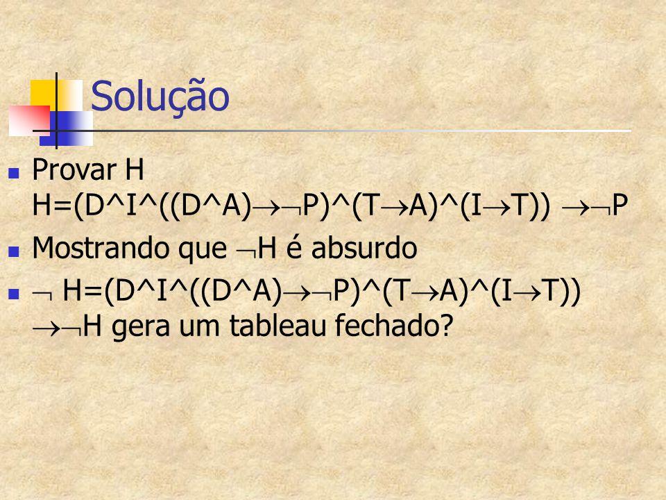 Solução Provar H H=(D^I^((D^A)  P)^(T  A)^(I  T))  P Mostrando que  H é absurdo  H=(D^I^((D^A)  P)^(T  A)^(I  T))  H gera um tableau fec